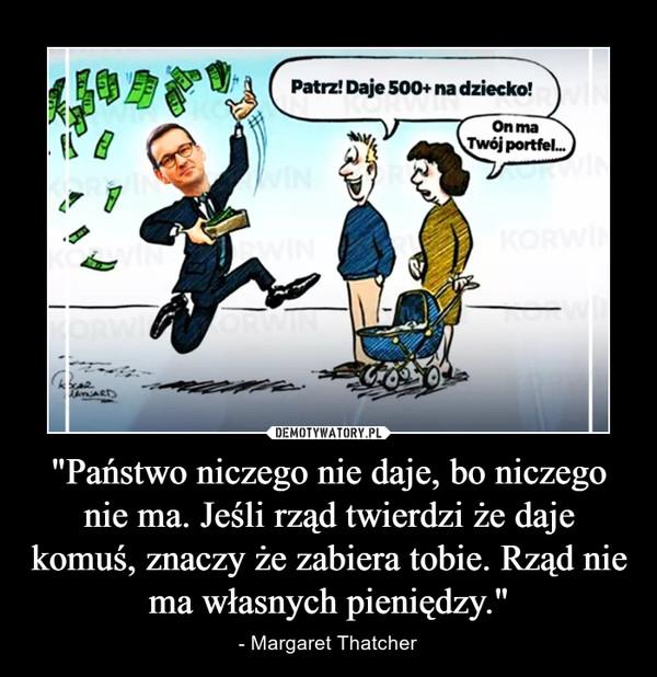 """""""Państwo niczego nie daje, bo niczego nie ma. Jeśli rząd twierdzi że daje komuś, znaczy że zabiera tobie. Rząd nie ma własnych pieniędzy."""" – - Margaret Thatcher"""