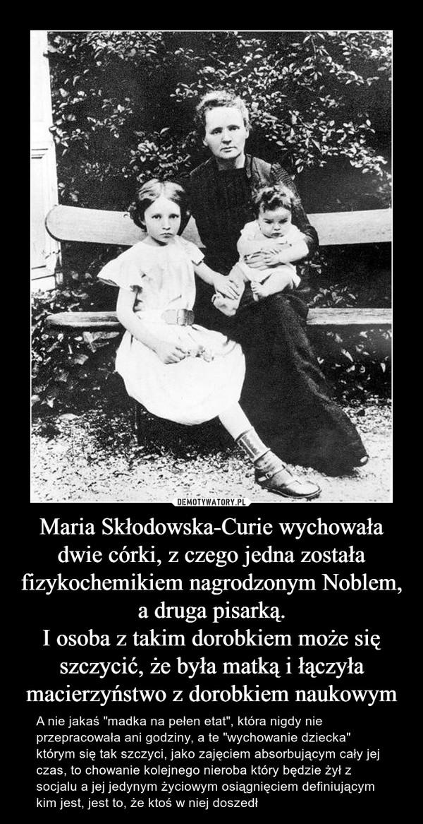 """Maria Skłodowska-Curie wychowała dwie córki, z czego jedna została fizykochemikiem nagrodzonym Noblem, a druga pisarką.I osoba z takim dorobkiem może się szczycić, że była matką i łączyła macierzyństwo z dorobkiem naukowym – A nie jakaś """"madka na pełen etat"""", która nigdy nie przepracowała ani godziny, a te """"wychowanie dziecka"""" którym się tak szczyci, jako zajęciem absorbującym cały jej czas, to chowanie kolejnego nieroba który będzie żył z socjalu a jej jedynym życiowym osiągnięciem definiującym kim jest, jest to, że ktoś w niej doszedł"""