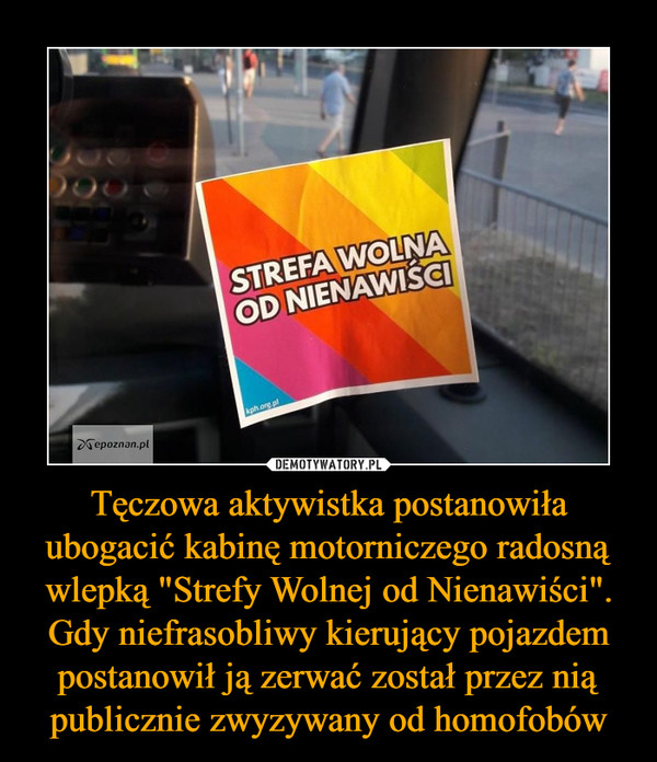 """Tęczowa aktywistka postanowiła ubogacić kabinę motorniczego radosną wlepką """"Strefy Wolnej od Nienawiści"""". Gdy niefrasobliwy kierujący pojazdem postanowił ją zerwać został przez nią publicznie zwyzywany od homofobów –"""