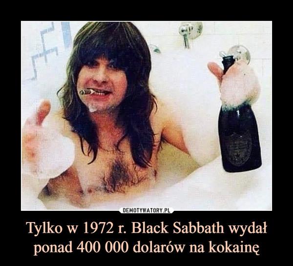 Tylko w 1972 r. Black Sabbath wydał ponad 400 000 dolarów na kokainę –