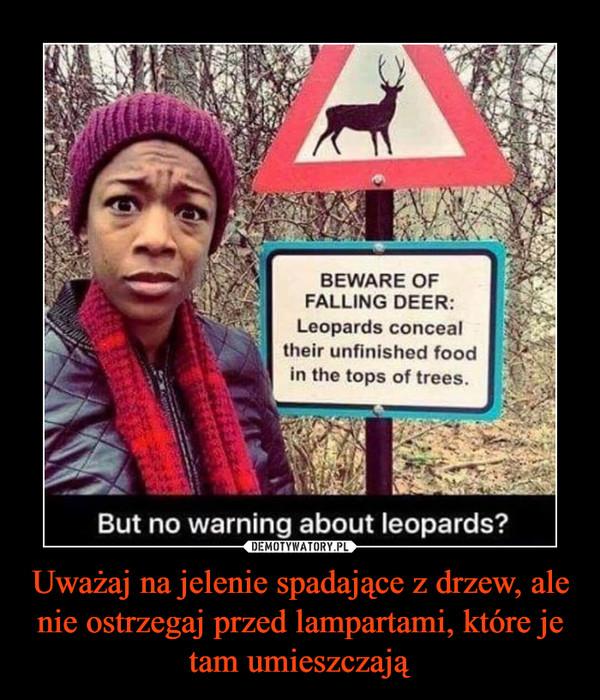 Uważaj na jelenie spadające z drzew, ale nie ostrzegaj przed lampartami, które je tam umieszczają –