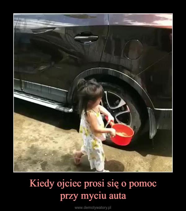Kiedy ojciec prosi się o pomocprzy myciu auta –