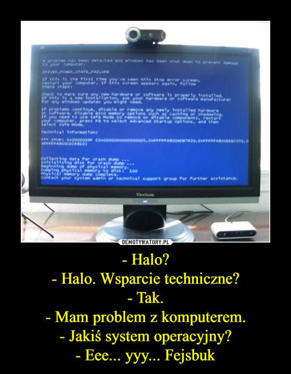 - Halo?- Halo. Wsparcie techniczne?- Tak.- Mam problem z komputerem.- Jakiś system operacyjny?- Eee... yyy... Fejsbuk –