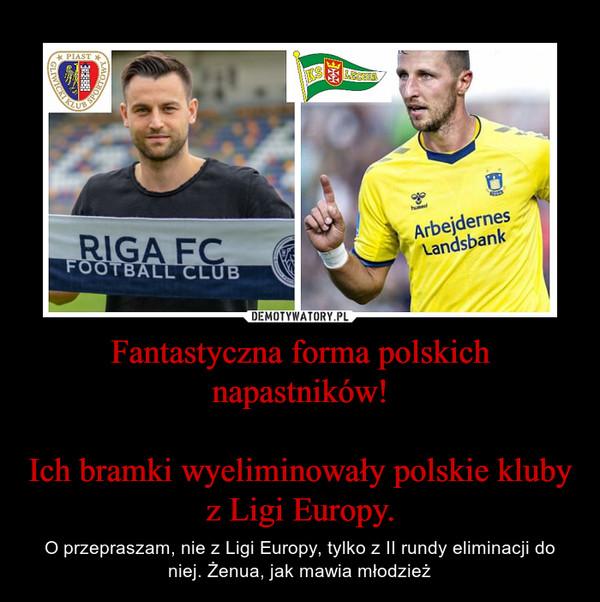 Fantastyczna forma polskich napastników!Ich bramki wyeliminowały polskie kluby z Ligi Europy. – O przepraszam, nie z Ligi Europy, tylko z II rundy eliminacji do niej. Żenua, jak mawia młodzież
