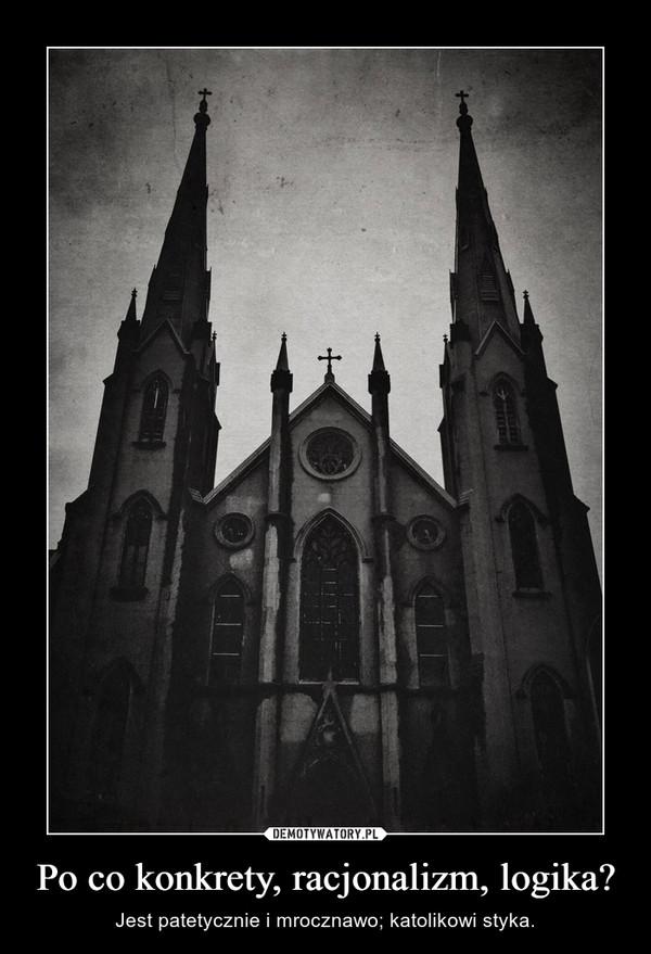 Po co konkrety, racjonalizm, logika? – Jest patetycznie i mrocznawo; katolikowi styka.