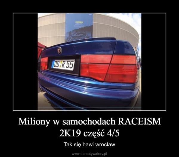 Miliony w samochodach RACEISM 2K19 część 4/5 – Tak się bawi wrocław