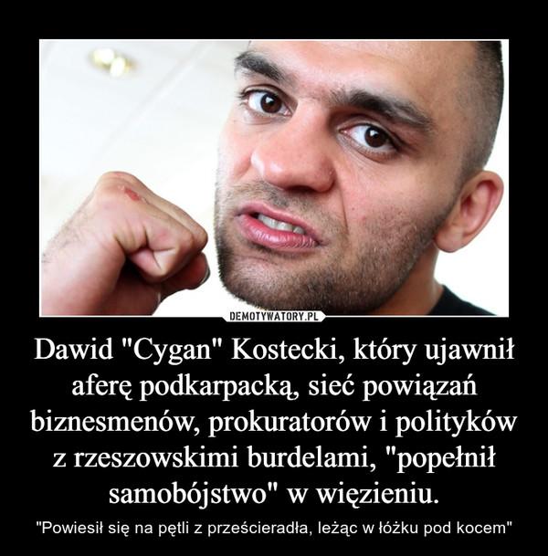"""Dawid """"Cygan"""" Kostecki, który ujawnił aferę podkarpacką, sieć powiązań biznesmenów, prokuratorów i polityków z rzeszowskimi burdelami, """"popełnił samobójstwo"""" w więzieniu. – """"Powiesił się na pętli z prześcieradła, leżąc w łóżku pod kocem"""""""