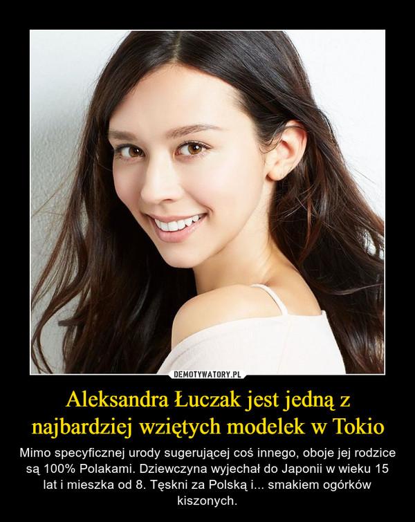 Aleksandra Łuczak jest jedną z najbardziej wziętych modelek w Tokio – Mimo specyficznej urody sugerującej coś innego, oboje jej rodzice są 100% Polakami. Dziewczyna wyjechał do Japonii w wieku 15 lat i mieszka od 8. Tęskni za Polską i... smakiem ogórków kiszonych.