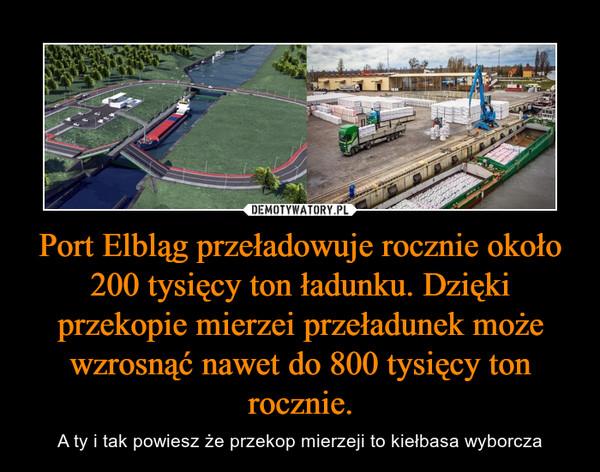 Port Elbląg przeładowuje rocznie około 200 tysięcy ton ładunku. Dzięki przekopie mierzei przeładunek może wzrosnąć nawet do 800 tysięcy ton rocznie. – A ty i tak powiesz że przekop mierzeji to kiełbasa wyborcza