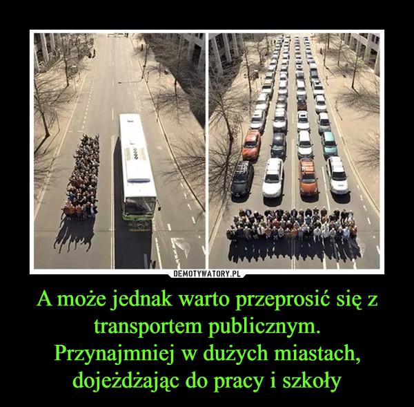 A może jednak warto przeprosić się z transportem publicznym.Przynajmniej w dużych miastach, dojeżdżając do pracy i szkoły –