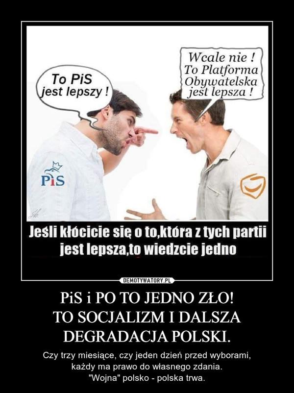 """PiS i PO TO JEDNO ZŁO!TO SOCJALIZM I DALSZA DEGRADACJA POLSKI. – Czy trzy miesiące, czy jeden dzień przed wyborami,każdy ma prawo do własnego zdania.""""Wojna"""" polsko - polska trwa."""