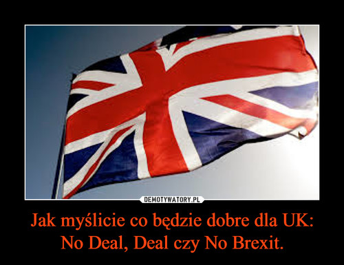 Jak myślicie co będzie dobre dla UK: No Deal, Deal czy No Brexit.