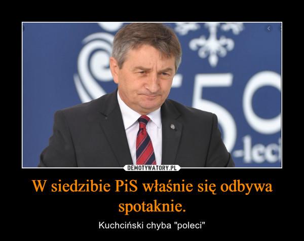 """W siedzibie PiS właśnie się odbywa spotaknie. – Kuchciński chyba """"poleci"""""""