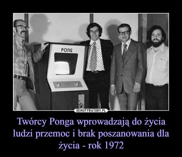 Twórcy Ponga wprowadzają do życia ludzi przemoc i brak poszanowania dla życia - rok 1972 –