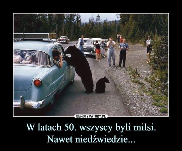 W latach 50. wszyscy byli milsi.Nawet niedźwiedzie... –