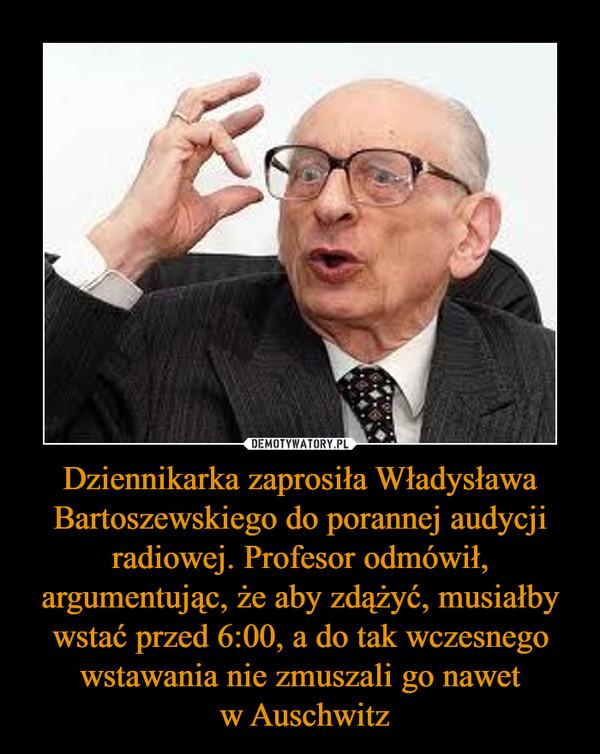 Dziennikarka zaprosiła Władysława Bartoszewskiego do porannej audycji radiowej. Profesor odmówił, argumentując, że aby zdążyć, musiałby wstać przed 6:00, a do tak wczesnego wstawania nie zmuszali go nawet w Auschwitz –