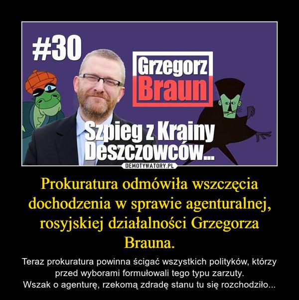 Prokuratura odmówiła wszczęcia dochodzenia w sprawie agenturalnej, rosyjskiej działalności Grzegorza Brauna. – Teraz prokuratura powinna ścigać wszystkich polityków, którzy przed wyborami formułowali tego typu zarzuty.Wszak o agenturę, rzekomą zdradę stanu tu się rozchodziło...