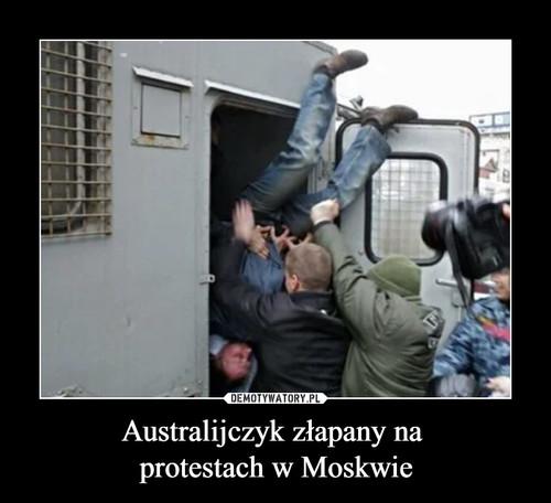 Australijczyk złapany na  protestach w Moskwie