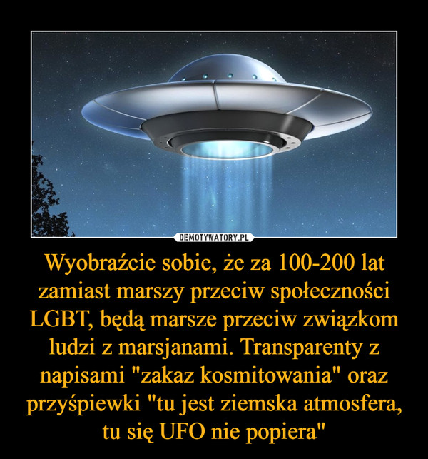 """Wyobraźcie sobie, że za 100-200 lat zamiast marszy przeciw społeczności LGBT, będą marsze przeciw związkom ludzi z marsjanami. Transparenty z napisami """"zakaz kosmitowania"""" oraz przyśpiewki """"tu jest ziemska atmosfera, tu się UFO nie popiera"""" –"""