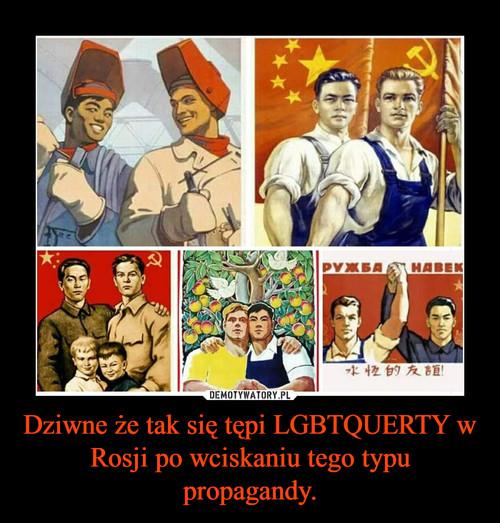 Dziwne że tak się tępi LGBTQUERTY w Rosji po wciskaniu tego typu propagandy.