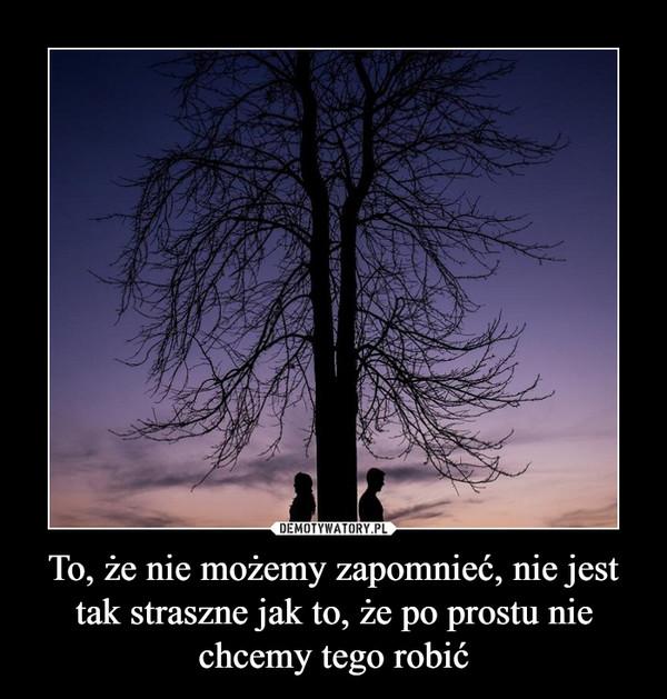 To, że nie możemy zapomnieć, nie jest tak straszne jak to, że po prostu nie chcemy tego robić –