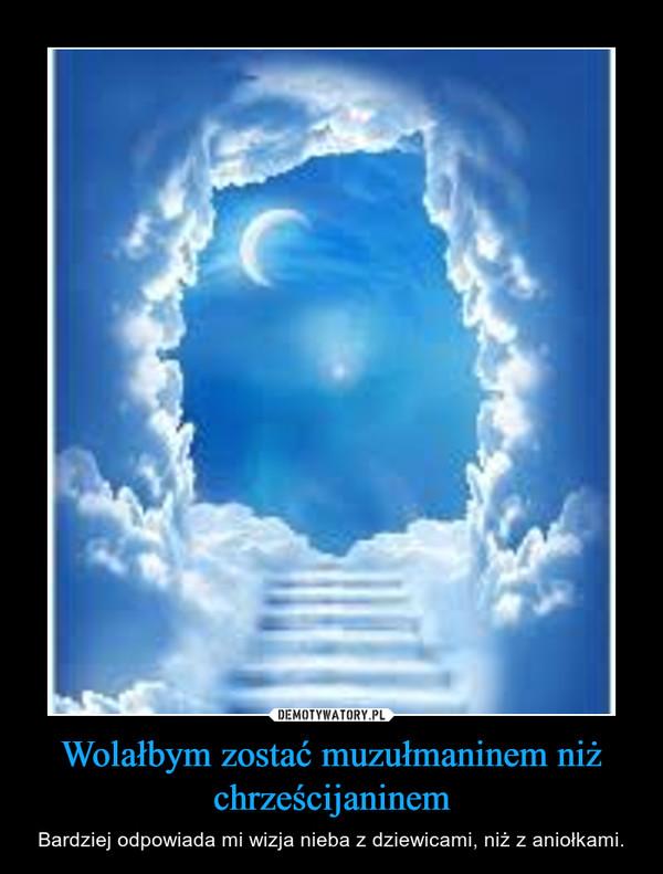 Wolałbym zostać muzułmaninem niż chrześcijaninem – Bardziej odpowiada mi wizja nieba z dziewicami, niż z aniołkami.