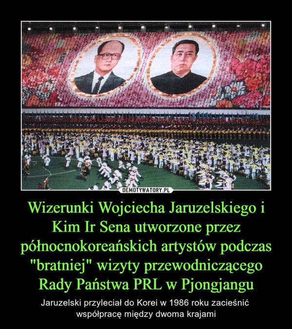 """Wizerunki Wojciecha Jaruzelskiego i Kim Ir Sena utworzone przez północnokoreańskich artystów podczas """"bratniej"""" wizyty przewodniczącego Rady Państwa PRL w Pjongjangu – Jaruzelski przyleciał do Korei w 1986 roku zacieśnić współpracę między dwoma krajami"""