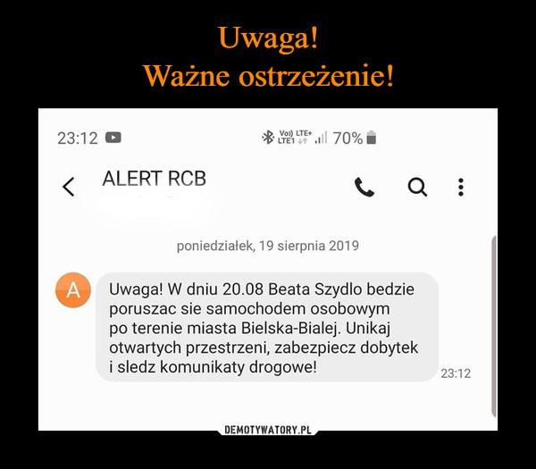 –  Uwaga! W dniu 20.08 Beata Szydło będzieporuszać sie samochodem osobowympo terenie miasta Bielska-Białej. Unikajotwartych przestrzeni, zabezpiecz dobyteki sledz komunikaty drogowe!