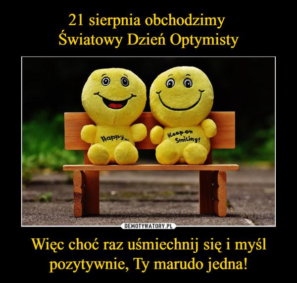Więc choć raz uśmiechnij się i myśl pozytywnie, Ty marudo jedna! –