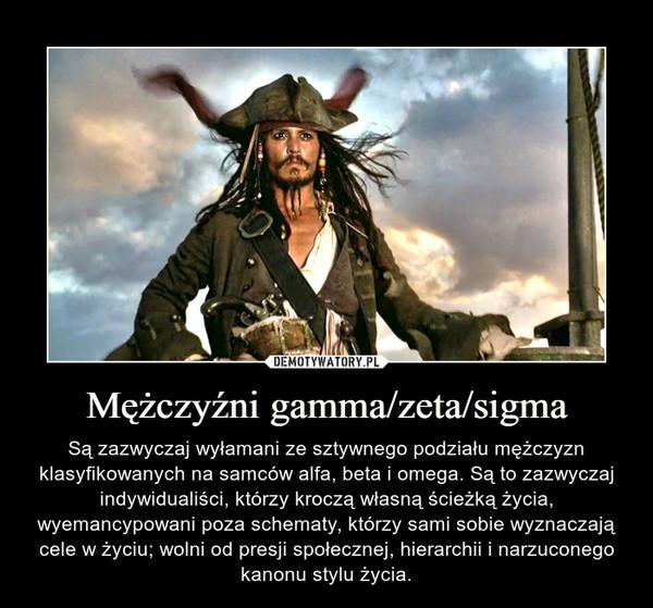 Mężczyźni gamma/zeta/sigma – Są zazwyczaj wyłamani ze sztywnego podziału mężczyzn klasyfikowanych na samców alfa, beta i omega. Są to zazwyczaj indywidualiści, którzy kroczą własną ścieżką życia, wyemancypowani poza schematy, którzy sami sobie wyznaczają cele w życiu; wolni od presji społecznej, hierarchii i narzuconego kanonu stylu życia.