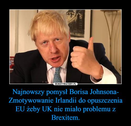 Najnowszy pomysł Borisa Johnsona- Zmotywowanie Irlandii do opuszczenia EU żeby UK nie miało problemu z Brexitem.