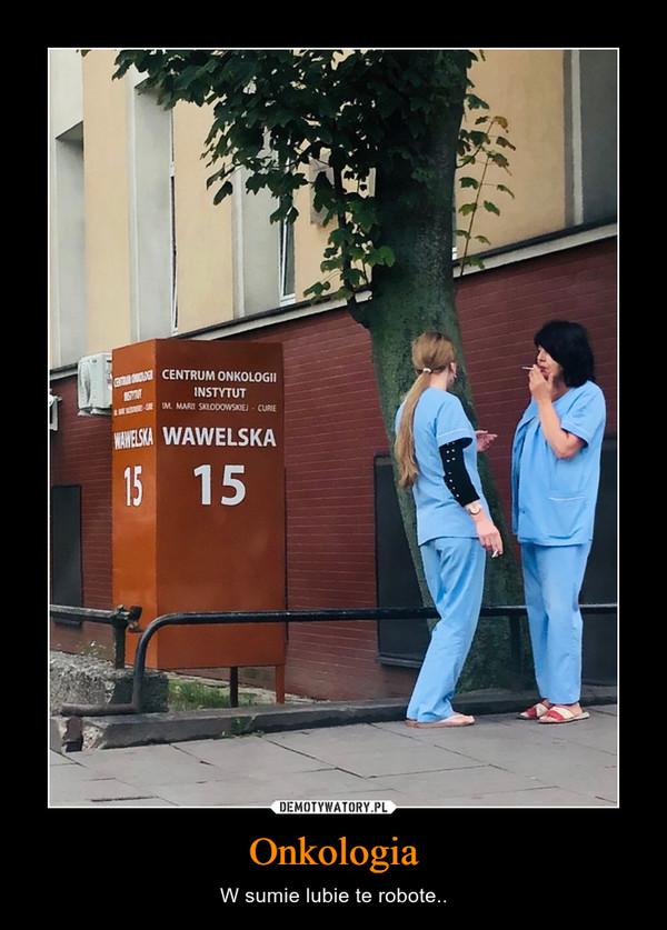 Onkologia – W sumie lubie te robote..