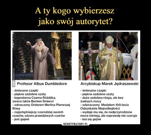 –  Profesor Albus Dumbledore- śmieszne czapki- piękne ozdobne szaty- legendarna Czarna Różdżka,zwana także Berłem Śmierci- odnaczony Orderem Merlina PierwszejKlasy- najpotężniejszy czarodziej swoichczasów, używa prawdziwych czarów- jest gejemArcybiskup Marek Jędraszewski- śmieszne czapki- piękne ozdobne szaty- duża ozdobna rózga, ale bezżadnych mocy- odznaczony Medalem 100-IeciaOdzyskania Niepodległości- wydaje mu się, że nadprzyrodzonemoce istnieją, ale naprawdę nie czaruje- boi się gejów
