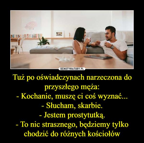 Tuż po oświadczynach narzeczona do przyszłego męża:- Kochanie, muszę ci coś wyznać...- Słucham, skarbie.- Jestem prostytutką.- To nic strasznego, będziemy tylko chodzić do różnych kościołów –