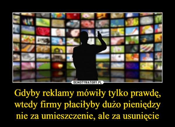 Gdyby reklamy mówiły tylko prawdę, wtedy firmy płaciłyby dużo pieniędzy nie za umieszczenie, ale za usunięcie –