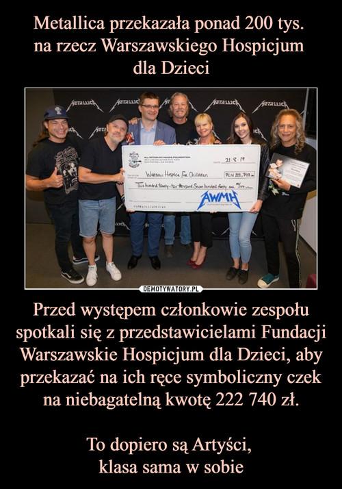 Metallica przekazała ponad 200 tys.  na rzecz Warszawskiego Hospicjum  dla Dzieci Przed występem członkowie zespołu spotkali się z przedstawicielami Fundacji Warszawskie Hospicjum dla Dzieci, aby przekazać na ich ręce symboliczny czek na niebagatelną kwotę 222 740 zł.  To dopiero są Artyści,  klasa sama w sobie