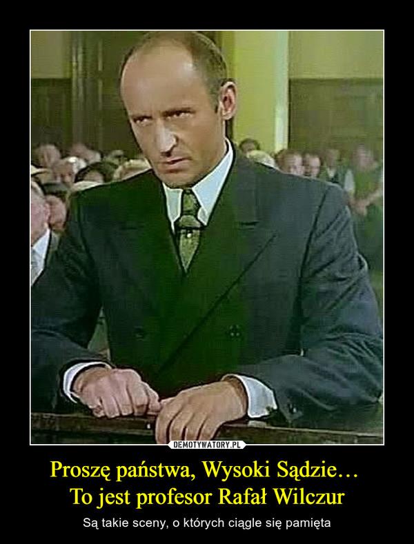 Proszę państwa, Wysoki Sądzie… To jest profesor Rafał Wilczur – Są takie sceny, o których ciągle się pamięta