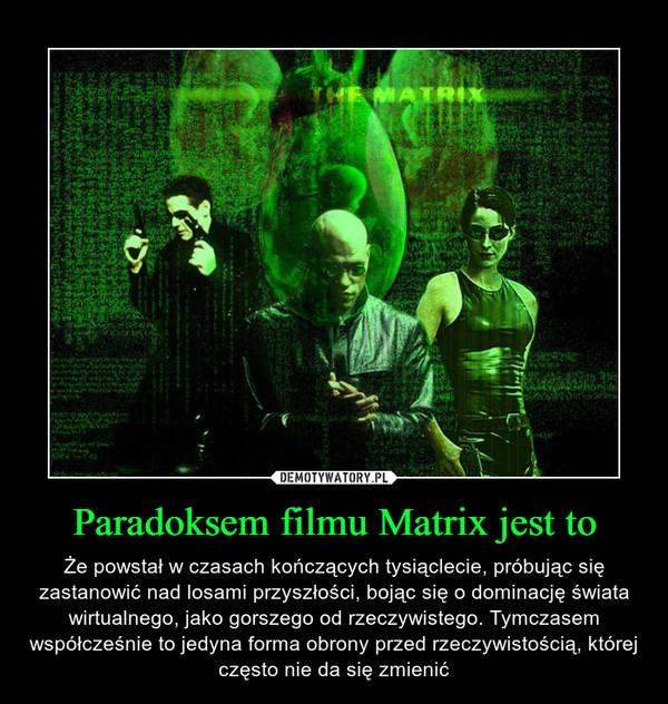 Paradoksem filmu Matrix jest to – Że powstał w czasach kończących tysiąclecie, próbując się zastanowić nad losami przyszłości, bojąc się o dominację świata wirtualnego, jako gorszego od rzeczywistego. Tymczasem współcześnie to jedyna forma obrony przed rzeczywistością, której często nie da się zmienić