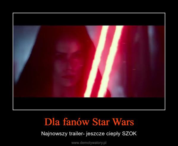 Dla fanów Star Wars – Najnowszy trailer- jeszcze ciepły SZOK