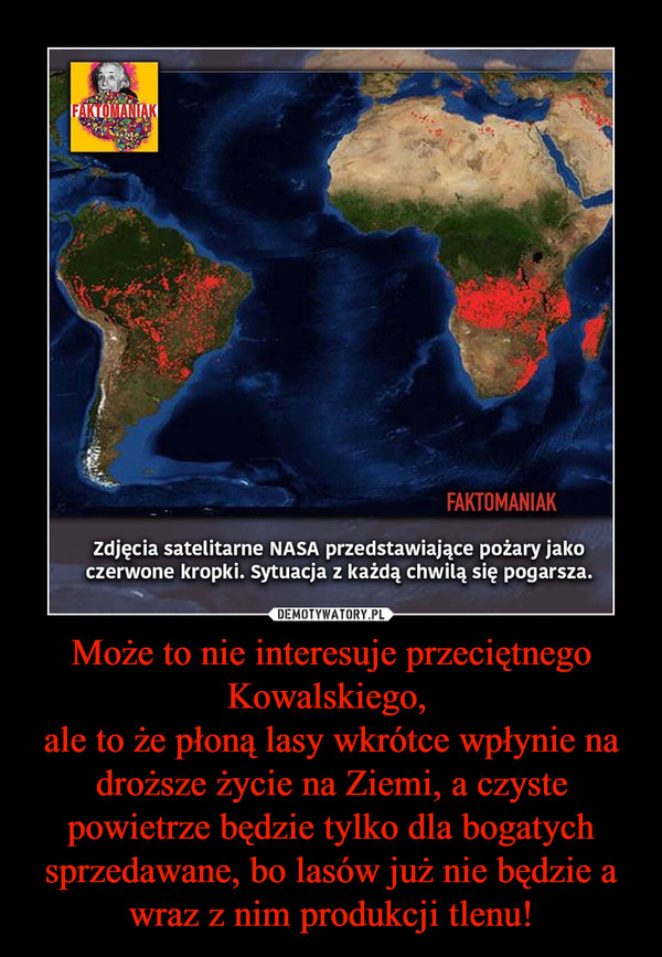 Może to nie interesuje przeciętnego Kowalskiego, ale to że płoną lasy wkrótce wpłynie na droższe życie na Ziemi, a czyste powietrze będzie tylko dla bogatych sprzedawane, bo lasów już nie będzie a wraz z nim produkcji tlenu! –