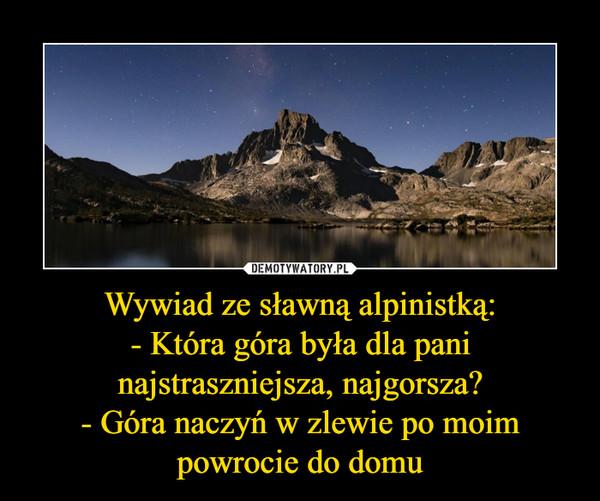 Wywiad ze sławną alpinistką:- Która góra była dla pani najstraszniejsza, najgorsza?- Góra naczyń w zlewie po moim powrocie do domu –