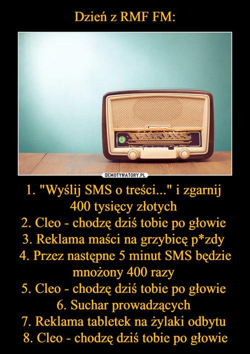 """Dzień z RMF FM: 1. """"Wyślij SMS o treści..."""" i zgarnij  400 tysięcy złotych  2. Cleo - chodzę dziś tobie po głowie  3. Reklama maści na grzybicę p*zdy  4. Przez następne 5 minut SMS będzie mnożony 400 razy  5. Cleo - chodzę dziś tobie po głowie  6. Suchar prowadzących  7. Reklama tabletek na żylaki odbytu  8. Cleo - chodzę dziś tobie po głowie"""