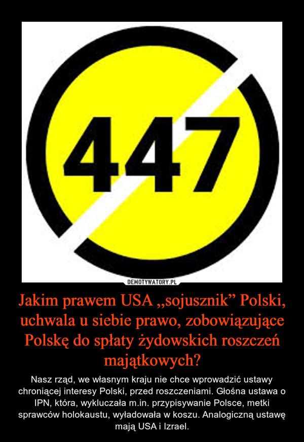"""Jakim prawem USA ,,sojusznik"""" Polski, uchwala u siebie prawo, zobowiązujące Polskę do spłaty żydowskich roszczeń majątkowych? – Nasz rząd, we własnym kraju nie chce wprowadzić ustawy chroniącej interesy Polski, przed roszczeniami. Głośna ustawa o IPN, która, wykluczała m.in. przypisywanie Polsce, metki sprawców holokaustu, wyładowała w koszu. Analogiczną ustawę mają USA i Izrael."""