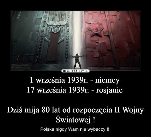 1 września 1939r. - niemcy  17 września 1939r. - rosjanie   Dziś mija 80 lat od rozpoczęcia II Wojny Światowej !