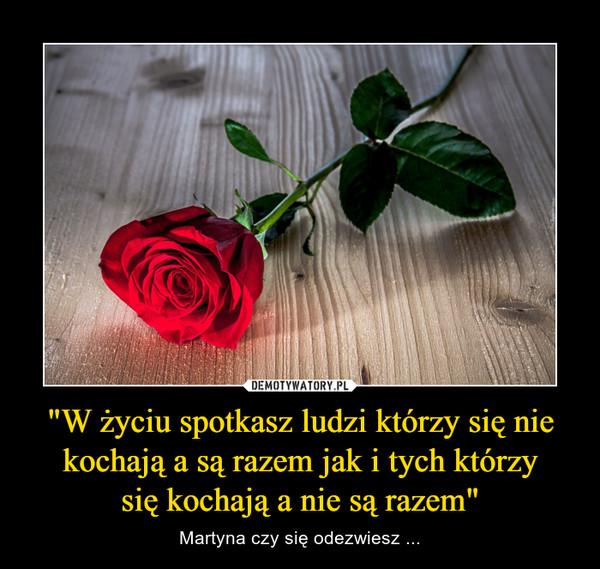 """""""W życiu spotkasz ludzi którzy sięnie kochają a sąrazem jak i tych którzy siękochają a nie sąrazem"""" – Martyna czy sięodezwiesz ..."""