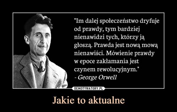 """Jakie to aktualne –  """"Im dalej społeczeństwo dryfujeod prawdy, tym bardziejnienawidzi tych, którzy jągłoszą. Prawda jest nową mowąnienawiści. Mówienie prawdyw epoce zakłamania jestczynem rewolucyjnym.""""- George Orwell"""