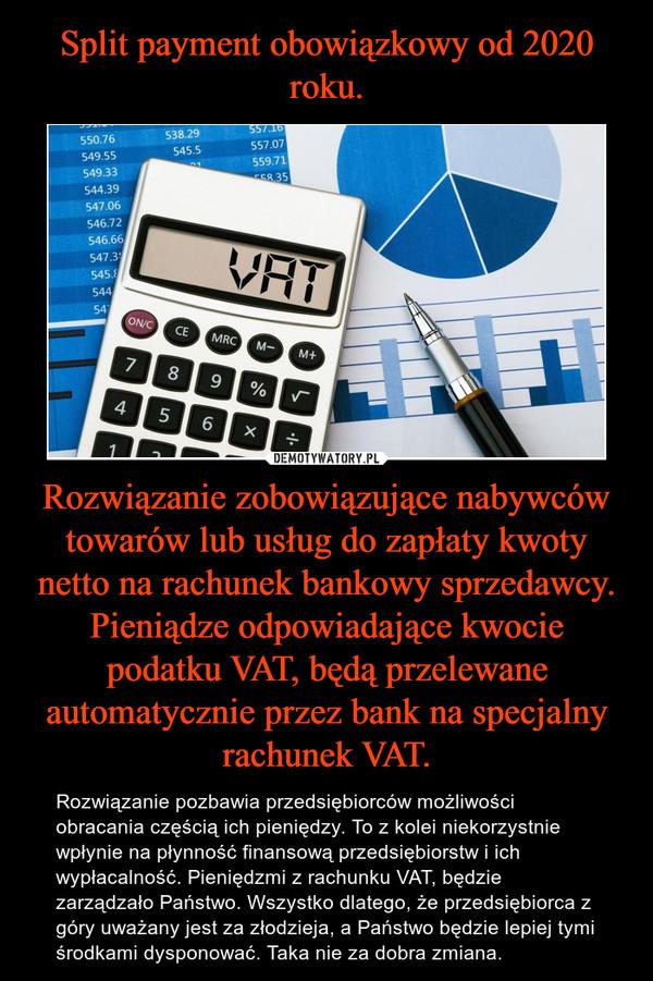 Rozwiązanie zobowiązujące nabywców towarów lub usług do zapłaty kwoty netto na rachunek bankowy sprzedawcy. Pieniądze odpowiadające kwocie podatku VAT, będą przelewane automatycznie przez bank na specjalny rachunek VAT. – Rozwiązanie pozbawia przedsiębiorców możliwości obracania częścią ich pieniędzy. To z kolei niekorzystnie wpłynie na płynność finansową przedsiębiorstw i ich wypłacalność. Pieniędzmi z rachunku VAT, będzie zarządzało Państwo. Wszystko dlatego, że przedsiębiorca z góry uważany jest za złodzieja, a Państwo będzie lepiej tymi środkami dysponować. Taka nie za dobra zmiana.