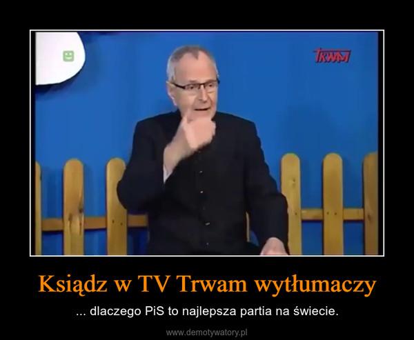 Ksiądz w TV Trwam wytłumaczy – ... dlaczego PiS to najlepsza partia na świecie.
