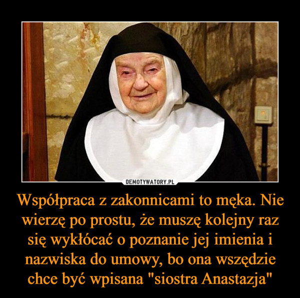 """Współpraca z zakonnicami to męka. Nie wierzę po prostu, że muszę kolejny raz się wykłócać o poznanie jej imienia i nazwiska do umowy, bo ona wszędzie chce być wpisana """"siostra Anastazja"""" –"""