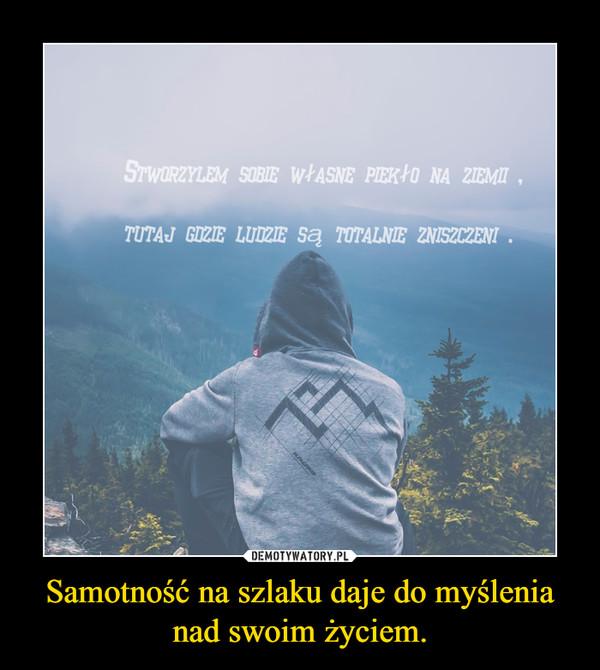 Samotność na szlaku daje do myślenia nad swoim życiem. –